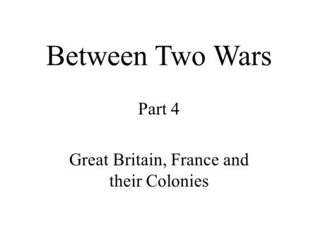Between Two Wars Part 4 Great Britain, France and their Colonies.