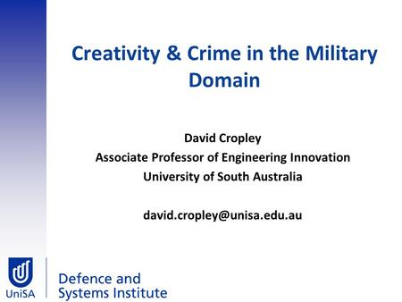 Creativity & Crime in the Military Domain David Cropley Associate Professor of Engineering Innovation University of South Australia