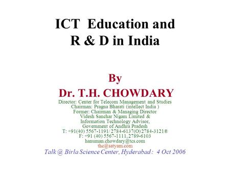ICT Education and R & D in India By Dr. T.H. CHOWDARY Director: Center for Telecom Management and Studies Chairman: Pragna Bharati (intellect India ) Former: