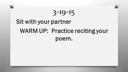 3-19-15 Sit with your partner WARM UP: Practice reciting your poem.