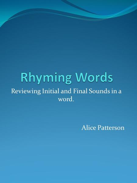 Reviewing Initial and Final Sounds in a word. Alice Patterson.