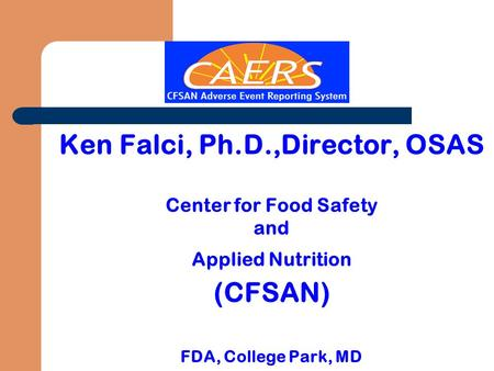 Ken Falci, Ph.D.,Director, OSAS Center for Food Safety and Applied Nutrition (CFSAN) FDA, College Park, MD.