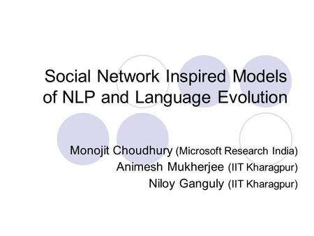 <strong>Social</strong> <strong>Network</strong> Inspired Models of NLP and Language Evolution Monojit Choudhury (Microsoft Research India) Animesh Mukherjee (IIT Kharagpur) Niloy Ganguly.
