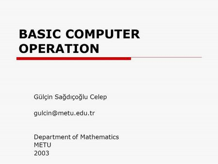 BASIC COMPUTER OPERATION Gülçin Sağdıçoğlu Celep Department of Mathematics METU 2003.