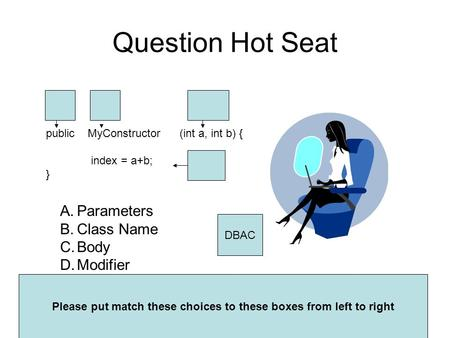 Question Hot Seat public MyConstructor (int a, int b) { index = a+b; } A.Parameters B.Class Name C.Body D.Modifier Please put match these choices to these.
