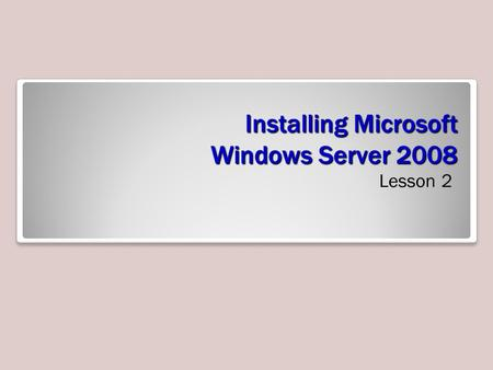 Installing Microsoft Windows Server 2008 Lesson 2.