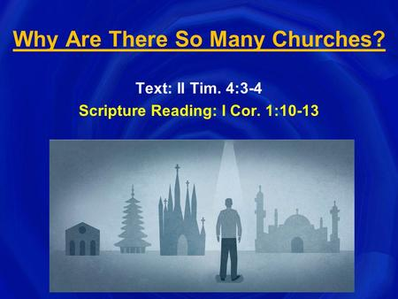 Why Are There So Many Churches? Text: II Tim. 4:3-4 Scripture Reading: I Cor. 1:10-13.