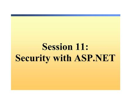 Session 11: Security with ASP.NET. Overview Web Application Security: Authentication vs. Authorization – What Are ASP.NET Authentication Methods? – Comparing.