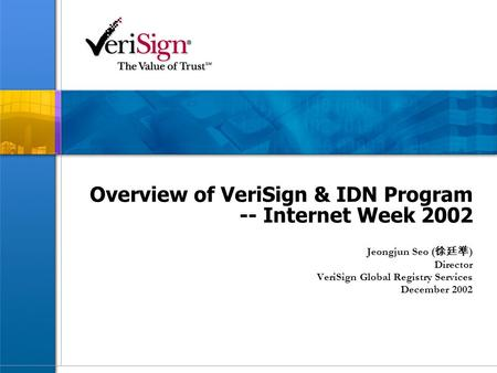 Overview of VeriSign & IDN Program -- Internet Week 2002 Jeongjun Seo ( 徐廷準 ) Director VeriSign Global Registry Services December 2002.