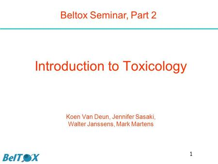 Introduction to Toxicology Koen Van Deun, Jennifer Sasaki, Walter Janssens, Mark Martens Beltox Seminar, Part 2 1.
