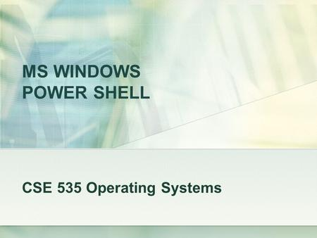 MS WINDOWS POWER SHELL CSE 535 Operating Systems.