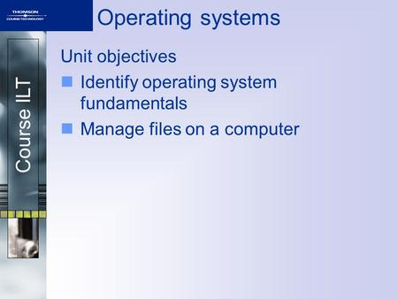 Course ILT Operating systems Unit objectives Identify operating system fundamentals Manage files on a computer.