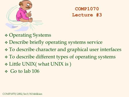 COMP1070/2002/lec3/H.Melikian COMP1070 Lecture #3 v Operating Systems v Describe briefly operating systems service v To describe character and graphical.