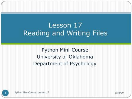 Python Mini-Course University of Oklahoma Department of Psychology Lesson 17 Reading and Writing Files 5/10/09 Python Mini-Course: Lesson 17 1.
