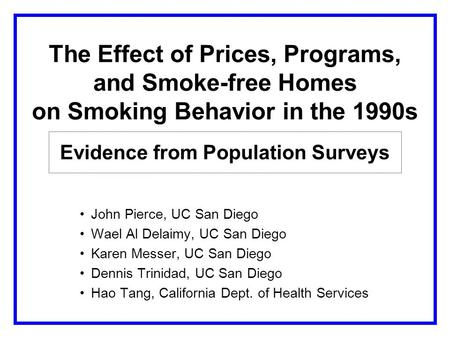 The Effect of Prices, Programs, and Smoke-free Homes on Smoking Behavior in the 1990s Evidence from Population Surveys John Pierce, UC San Diego Wael Al.
