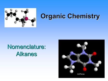 Organic Chemistry Nomenclature: Alkanes. What is Organic Chemistry? Study of hydrocarbons and derivatives 7 million Organic Compounds 1.5 million Inorganic.