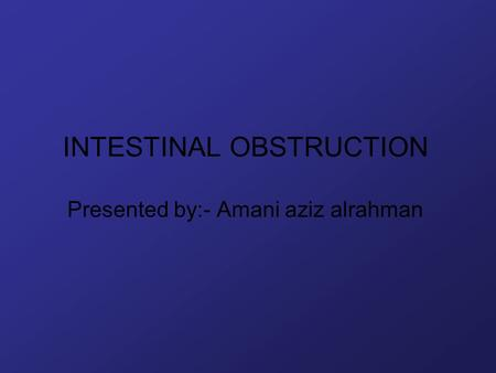INTESTINAL OBSTRUCTION Presented by:- Amani aziz alrahman