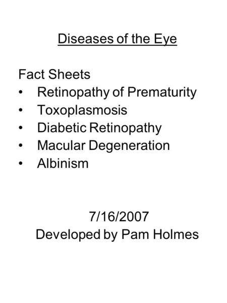 Diseases of the Eye Fact Sheets Retinopathy of Prematurity Toxoplasmosis Diabetic Retinopathy Macular Degeneration Albinism 7/16/2007 Developed by Pam.
