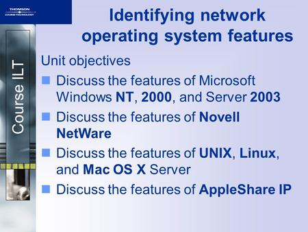 Course ILT Identifying network operating system features Unit objectives Discuss the features of Microsoft Windows NT, 2000, and Server 2003 Discuss the.