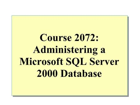 Course 2072: Administering a Microsoft SQL Server 2000 Database.