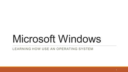 Microsoft Windows LEARNING HOW USE AN OPERATING SYSTEM 1.