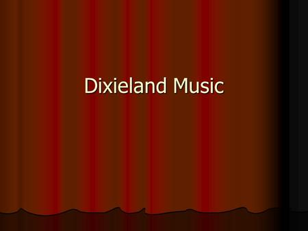 Dixieland Music. Developed in New Orleans at the beginning of 20th century Developed in New Orleans at the beginning of 20th century Was popular in the.