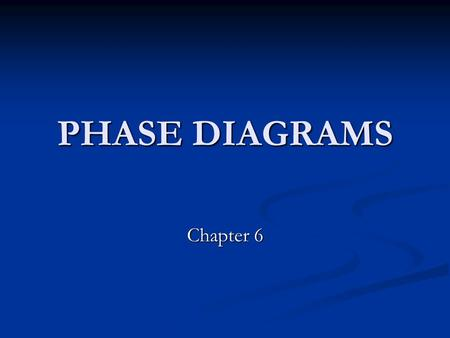 PHASE DIAGRAMS Chapter 6. Phase Diagrams Let's apply our knowledge of the thermodynamics of simple mixtures to discuss the physical changes of mixtures.