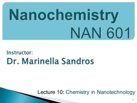 Instructor: Dr. Marinella Sandros 1 Nanochemistry NAN 601 Lecture 10: Chemistry in Nanotechnology.