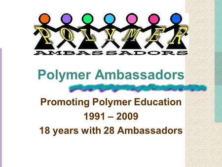 Polymer Ambassadors Promoting Polymer Education 1991 – 2009 18 years with 28 Ambassadors.
