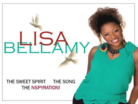 THE SWEET SPIRIT THE SONG THE NSPYRATION!. Who Is Lisa Bellamy? NSPYRE MUSIC GROUP PRESENTS … Lisa Bellamy a powerful angelic artist and performer and.