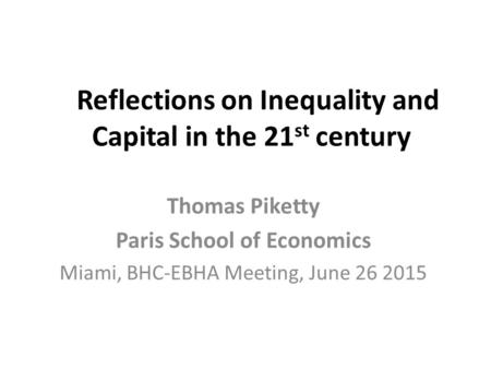 Reflections on Inequality and Capital in the 21 st century Thomas Piketty Paris School of Economics Miami, BHC-EBHA Meeting, June 26 2015.