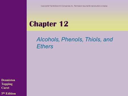 Chapter 12 Alcohols, Phenols, Thiols, and Ethers Denniston Topping Caret 5 th Edition Copyright  The McGraw-Hill Companies, Inc. Permission required for.