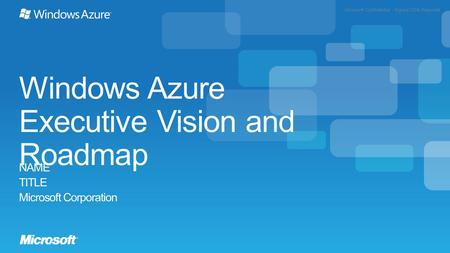Microsoft Confidential - Signed NDA Required Windows Azure Executive Vision and Roadmap NAME TITLE Microsoft Corporation.