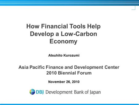 November 26, 2010 How Financial Tools Help Develop a Low-Carbon Economy Asia Pacific Finance and Development Center 2010 Biennial Forum Atsuhito Kurozumi.