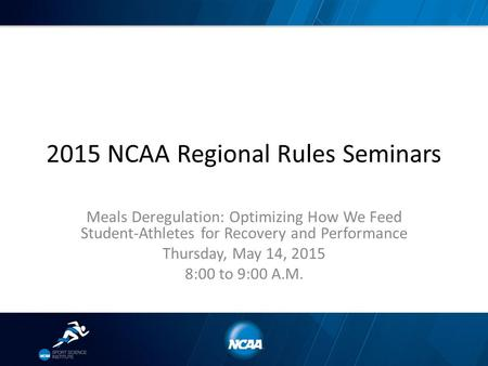 2015 NCAA Regional Rules Seminars Meals Deregulation: Optimizing How We Feed Student-Athletes for Recovery and Performance Thursday, May 14, 2015 8:00.