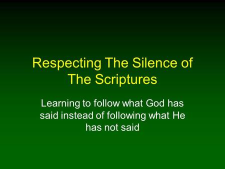 Respecting The Silence of The Scriptures Learning to follow what God has said instead of following what He has not said.