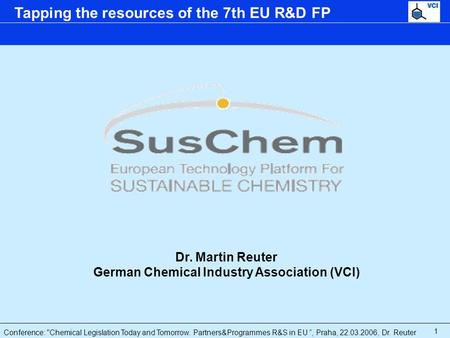 "Conference: Chemical Legislation Today and Tomorrow. Partners&Programmes R&S in EU "", Praha, 22.03.2006, Dr. Reuter Tapping the resources of the 7th EU."