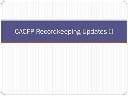 CACFP Recordkeeping Updates II. CACFP Webcasts Ongoing Technical Assistance and Training.