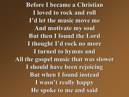 Before I became a Christian I loved to rock and roll I'd let the music move me And motivate my soul But then I found the Lord I thought I'd rock no more.