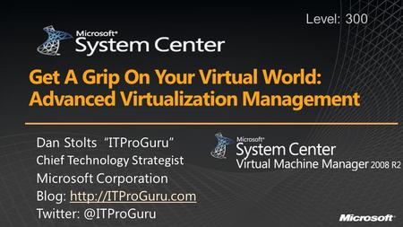 "Get A Grip On Your Virtual World: Advanced Virtualization Management Dan Stolts ""ITProGuru"" Chief Technology Strategist Microsoft Corporation Blog:"