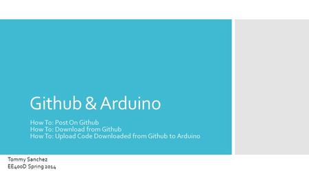 Github & Arduino How To: Post On Github How To: Download from Github How To: Upload Code Downloaded from Github to Arduino Tommy Sanchez EE400D Spring.