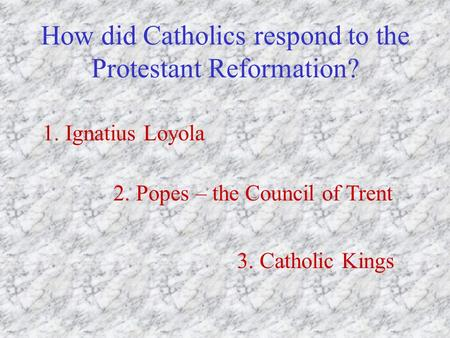 How did Catholics respond to the Protestant Reformation? 1. Ignatius Loyola 2. Popes – the Council of Trent 3. Catholic Kings.