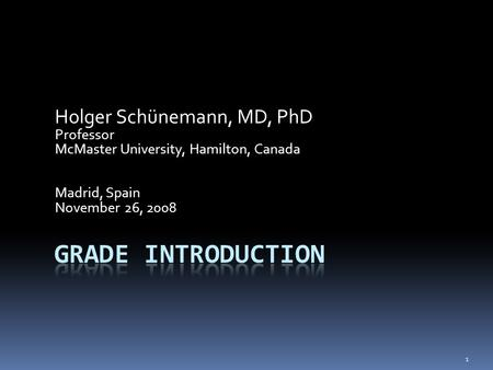 Holger Schünemann, MD, PhD Professor McMaster University, Hamilton, Canada Madrid, Spain November 26, 2008 1.