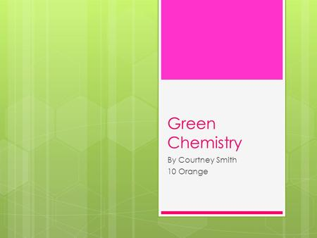 Green Chemistry By Courtney Smith 10 Orange. What Is Green Chemistry??  Green chemistry is a design and process of safer chemicals to eliminate the use.