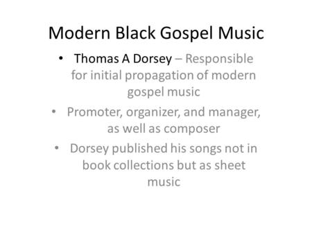 Modern Black Gospel Music Thomas A Dorsey – Responsible for initial propagation of modern gospel music Promoter, organizer, and manager, as well as composer.
