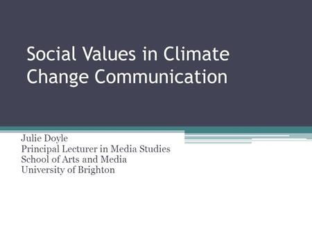 Social Values in Climate Change Communication Julie Doyle Principal Lecturer in Media Studies School of Arts and Media University of Brighton.