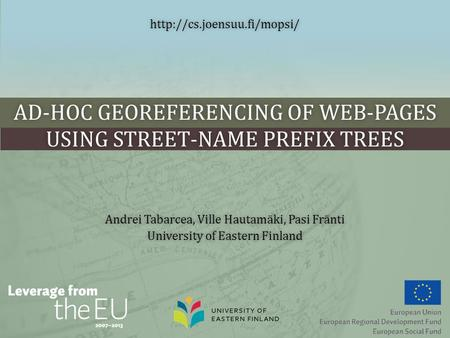 AD-HOC GEOREFERENCING OF WEB-PAGES USING STREET-NAME PREFIX TREES Andrei Tabarcea, Ville Hautamäki, Pasi FräntiAndrei Tabarcea, Ville Hautamäki, Pasi Fränti.