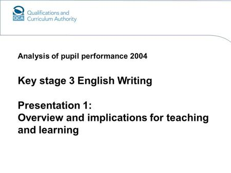Key stage 3 English Writing Presentation 1: Overview and implications for teaching and learning Analysis of pupil performance 2004.