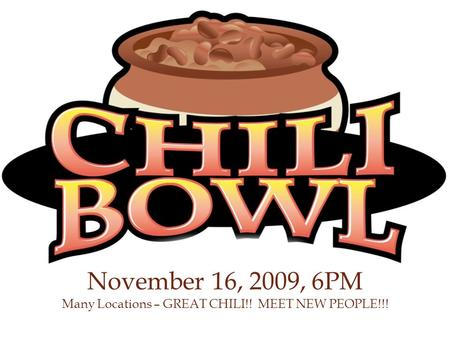 November 16, 2009, 6PM Many Locations – GREAT CHILI!! MEET NEW PEOPLE!!!