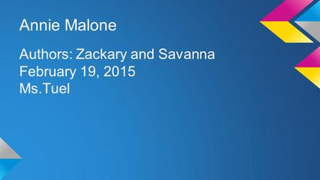Annie Malone Authors: Zackary and Savanna February 19, 2015 Ms.Tuel.